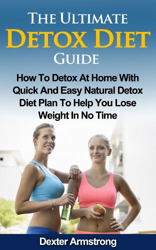 Dexter Armstrong - The Ultimate Detox Diet Guide: How to Detox At Home with Quick and Easy Natural Detox Diet Plan to Help You Lose Weight in No Time