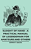 Sleight of Hand - A Practical Manual of Legerdemain for Amateurs and Others