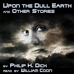 Upon the Dull Earth and Other Stories | [Philip K. Dick]