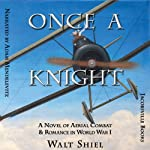 Once a Knight: A Novel of Aerial Combat & Romance in World War I (Dawn of Aviation) | Walt Shiel