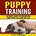 Puppy Training: Ultimate Guide to Housebreak Your Puppy in 5 Days or Less: Puppy Dog Training Guide, Part 1 Audiobook by Seth Robbins Narrated by Dan McDermott