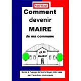 COMMENT DEVENIR MAIRE DE MA COMMUNE Guide pratique municipale 2014