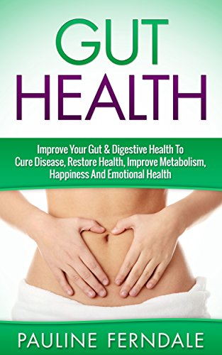 Gut Health: Improve Your Gut & Digestive Health To Cure Disease, Restore Health, Improve Metabolism, Happiness And Emotional Health (Gut Health, Digestive Health, Detox Diet, Cleanse) PDF