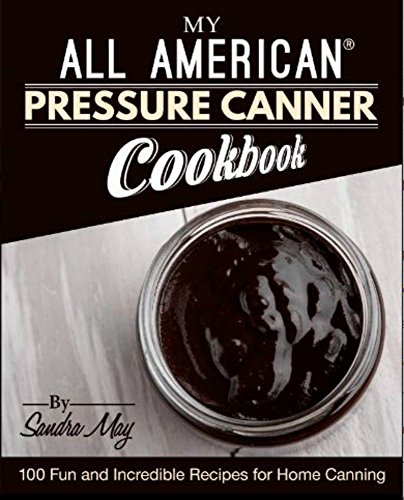 My ALL AMERICAN® Pressure Canner Cookbook: 100 Fun and Incredible Recipes for Home Canning by Sandra May