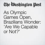 As Olympic Games Open, Brazilians Wonder: 'Are We Capable or Not?' | Joshua Partlow,Dom Phillips