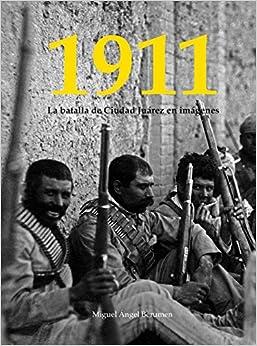 1911. La Batalla de Ciudad Juárez en imágenes: Miguel Ángel Berumen