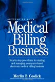Setting Up Your Medical Billing Business: Step-by-Step Procedures for Starting and Managing a Computer-Based Electronic Medical Billing Business