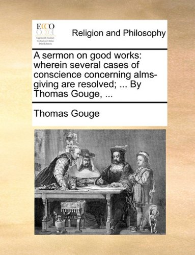 A sermon on good works: wherein several cases of conscience concerning alms-giving are resolved; ... By Thomas Gouge, ...