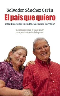 El país que quiero: 2014: Elecciones presidenciales en El Salvador (Spanish Edition)