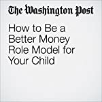 How to Be a Better Money Role Model for Your Child | Kimberly Palmer