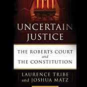 Uncertain Justice: The Roberts Court and the Constitution | [Laurence Tribe, Joshua Matz]