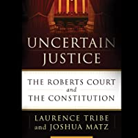 Uncertain Justice: The Roberts Court and the Constitution (       UNABRIDGED) by Laurence Tribe, Joshua Matz Narrated by Holter Graham