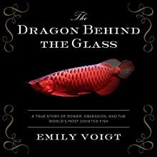 The Dragon Behind the Glass: A True Story of Power, Obsession, and the World's Most Coveted Fish Audiobook by Emily Voigt Narrated by Xe Sands