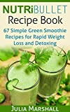 NutriBullet Recipe Book:  67 Green Smoothie Recipes for Rapid Weight Loss and Detoxing