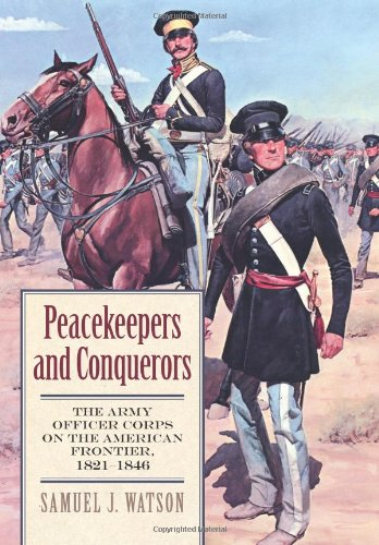 Peacekeepers and Conquerors: The Army Officer Corps on the American Frontier, 1821-1846 (Modern War Studies (Hardcover))
