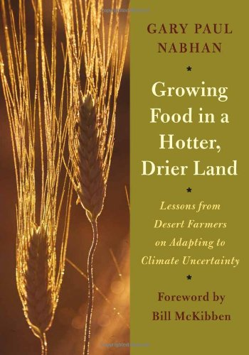 Growing Food in a Hotter, Drier Land: Lessons from Desert Farmers on Adapting to Climate Uncertainty: Gary Paul Nabhan, Bill McKibben: 9781603584531: Amazon.com: Books
