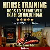 House Training Dogs To Behave Well In A High Value Home: Complete Indoor Dog Training For Dog Lovers! (New Dog Series)