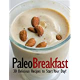 Paleo Breakfast - 30 Delicious Recipes to Start Your Day! (Perfectly Paleo)