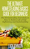 Homesteading Guide For Beginners: The Homesteading Essentials on How to Build a Life of Self Sufficiency and Sustainability.: homesteading essentials, ... self-sufficiency, self-sustainability)