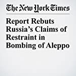 Report Rebuts Russia's Claims of Restraint in Bombing of Aleppo | Michael R. Gordon