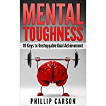Mental Toughness: 10 Keys to Unstoppable Goal Achievement | Phillip Carson