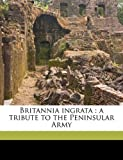 img - for Britannia ingrata: a tribute to the Peninsular Army book / textbook / text book