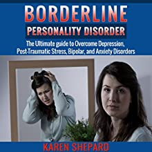 Borderline Personality Disorder: The Ultimate Guide to Overcome Depression, Post Traumatic Stress, Bipolar, and Anxiety Disorders (       UNABRIDGED) by Karen Shepard Narrated by Michael Colman