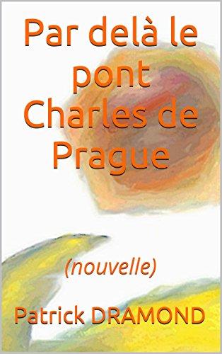 Patrick DRAMOND - Par delà le pont Charles de Prague: (nouvelle) (La fuite) (French Edition)