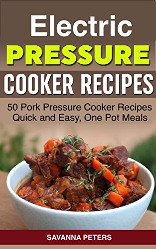 Electric Pressure Cooker: 50 Pork Pressure Cooker Recipes, Quick and Easy, One Pot Meals by Savanna Peters