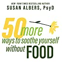 50 More Ways to Soothe Yourself Without Food: Mindfulness Strategies to Cope with Stress and End Emotional Eating Audiobook by Susan Albers PsyD Narrated by Margaret Strom