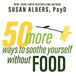 50 More Ways to Soothe Yourself Without Food: Mindfulness Strategies to Cope with Stress and End Emotional Eating | Susan Albers PsyD