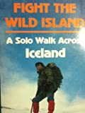 img - for Fight the Wild Island A Solo Walk Across Iceland book / textbook / text book