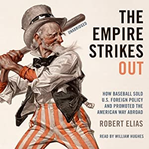The Empire Strikes Out: How Baseball Sold U.S. Foreign Policy and Promoted the American Way Abroad | [Robert Elias]