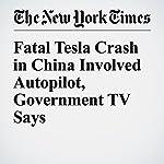 Fatal Tesla Crash in China Involved Autopilot, Government TV Says | Neal E. Boudette