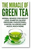 The Miracle Of Green Tea: Herbal Remedy for Weight Loss, Diabetes, Blood Pressure, Cholesterol, Cancer, Allergies and Much, Much More (Overcome Caffeine ... Tea Benefits, Tea Cleanse, Natural Remedy)