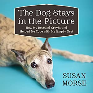 The Dog Stays in the Picture: How My Rescued Greyhound Helped Me Cope with My Empty Nest Audiobook