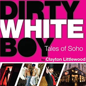 Dirty White Boy: Tales of Soho | [Clayton Littlewood]
