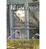 img - for [ WHAT IS HEALING? AWAKEN YOUR INTUITIVE POWER FOR HEALTH AND HAPPINESS ] By Carrigan, Catherine ( Author) 2013 [ Paperback ] book / textbook / text book