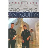 Who Owns Antiquity?: Museums and the Battle over Our Ancient Heritage ~ James B. Cuno