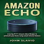 Amazon Echo: Amazing IFTTT Amazon Alexa Recipes to Automate Your Home Using Smart Internet Devices | John Slavio