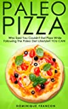 Paleo: PIZZA! Who Said You Couldnt Have Pizza Eating Paleo? YOU CAN! - The Ultimate Paleo Diet Pizza Guide to Unlock Weight Loss While Eating Low Carb ... Weight Loss, Primal Blueprint, Low Carb)