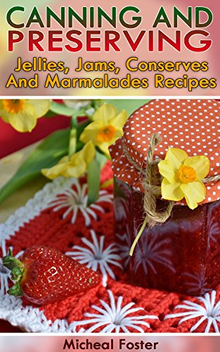 Canning and Preserving: Jellies, Jams, Conserves, and Marmalades Recipes: (Canning And Preserving Recipes, Home Canning Recipes) (Pressure Canning Recipes) by Micheal Foster