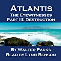 Atlantis: The Eyewitnesses, Part III: The Destruction of Atlantis (       UNABRIDGED) by Walter Parks Narrated by Lynn Benson