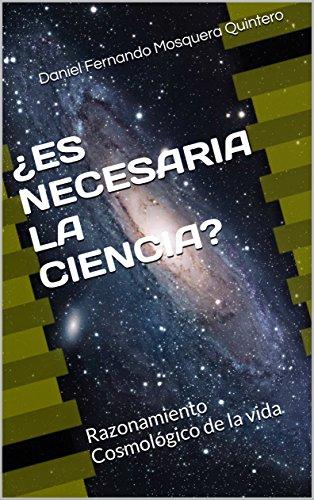 ¿ES NECESARIA LA CIENCIA?: Razonamiento Cosmológico de la vida (LA CIENCIA Y SUS APORTES nº 1)