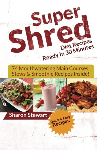 Super Shred Diet Recipes Ready In 30 Minutes - 74 Mouthwatering Main Courses, Stews & Smoothie Recipes Inside! (Shred Recipe Book compare prices)