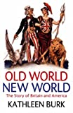 Old World, New World: The Story of Britain and America Kathleen Burk