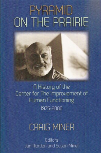 Pyramid on the Prairie: A History of the Center for the Improvement of Human Functioning, 1975-2000, Craig Miner