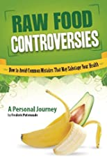Raw Food Controversies: How to Avoid Common Mistakes That May Sabotage Your Health