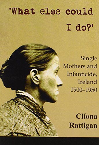 What Else Could I Do?: Single Mothers and Infantacide, Ireland 1900-1950 (New Directions in Irish History)