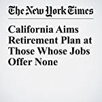 California Aims Retirement Plan at Those Whose Jobs Offer None | Mary Williams Walsh